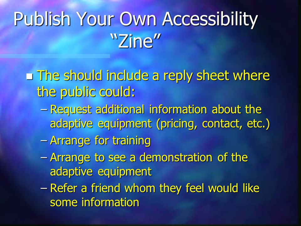 Publish Your Own Accessibility Zine n The should include a reply sheet where the public could: –Request additional information about the adaptive equipment (pricing, contact, etc.) –Arrange for training –Arrange to see a demonstration of the adaptive equipment –Refer a friend whom they feel would like some information