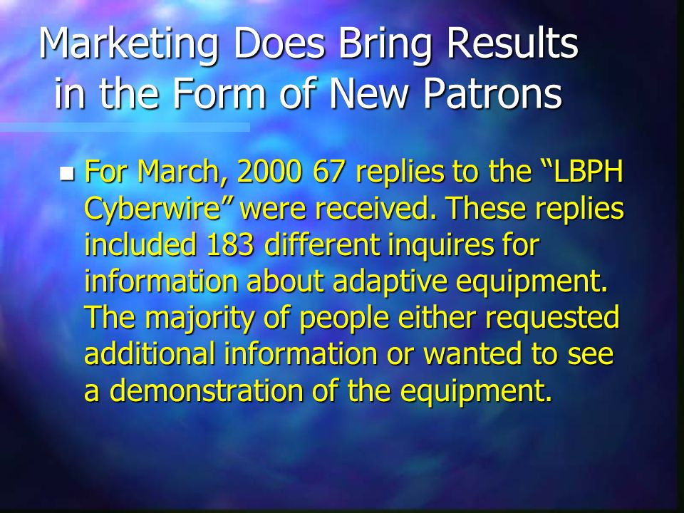 Marketing Does Bring Results in the Form of New Patrons n For March, 2000 67 replies to the LBPH Cyberwire were received.