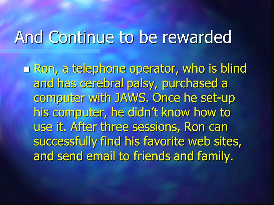 And Continue to be rewarded n Ron, a telephone operator, who is blind and has cerebral palsy, purchased a computer with JAWS.