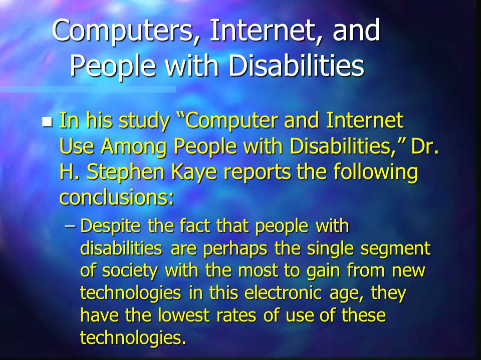 Computers, Internet, and People with Disabilities n In his study Computer and Internet Use Among People with Disabilities, Dr.