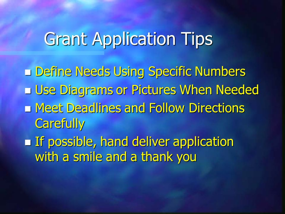 Grant Application Tips n Define Needs Using Specific Numbers n Use Diagrams or Pictures When Needed n Meet Deadlines and Follow Directions Carefully n If possible, hand deliver application with a smile and a thank you