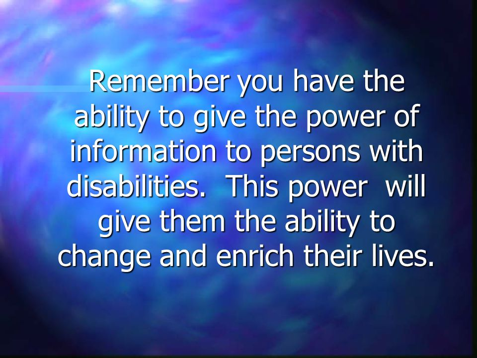 Remember you have the ability to give the power of information to persons with disabilities.