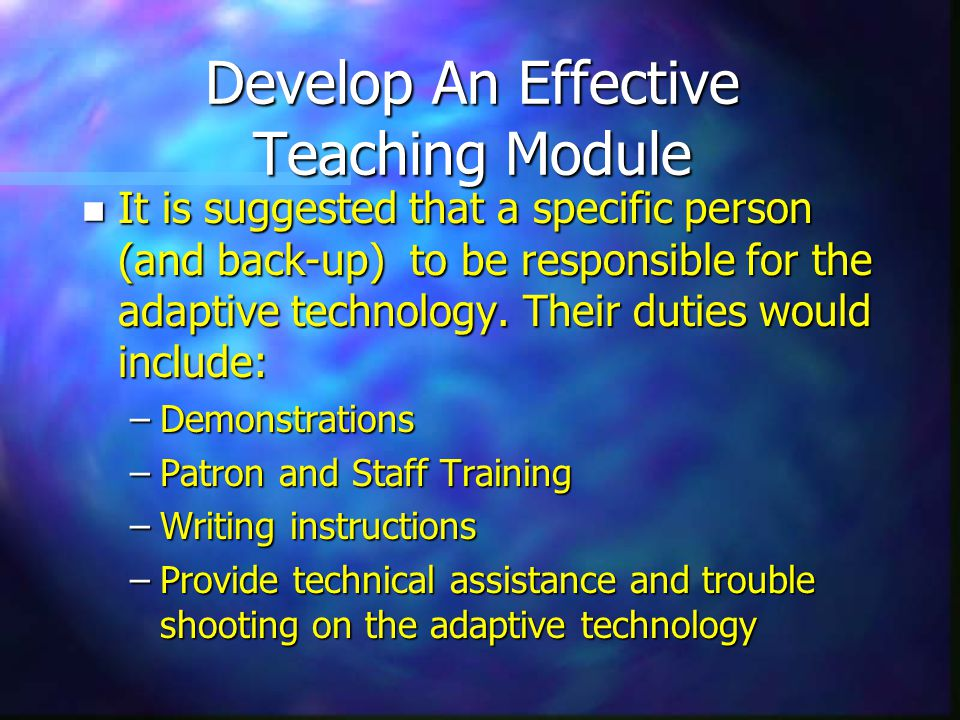 Develop An Effective Teaching Module n It is suggested that a specific person (and back-up) to be responsible for the adaptive technology.