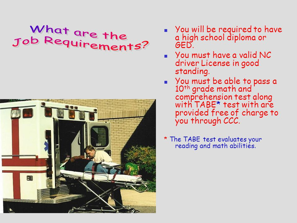 You will be required to have a high school diploma or GED.