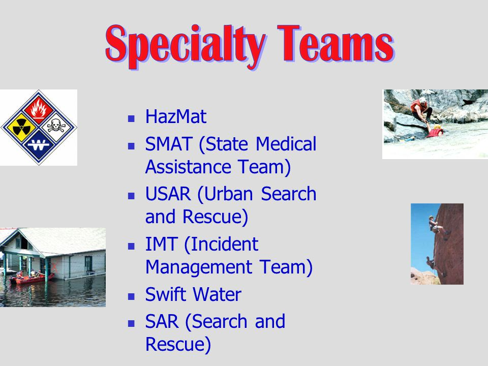 HazMat SMAT (State Medical Assistance Team) USAR (Urban Search and Rescue) IMT (Incident Management Team) Swift Water SAR (Search and Rescue)