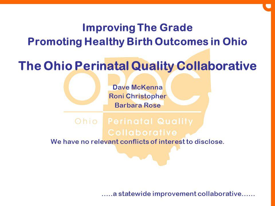 Improving The Grade Promoting Healthy Birth Outcomes in Ohio The Ohio Perinatal Quality Collaborative Dave McKenna Roni Christopher Barbara Rose We ha
