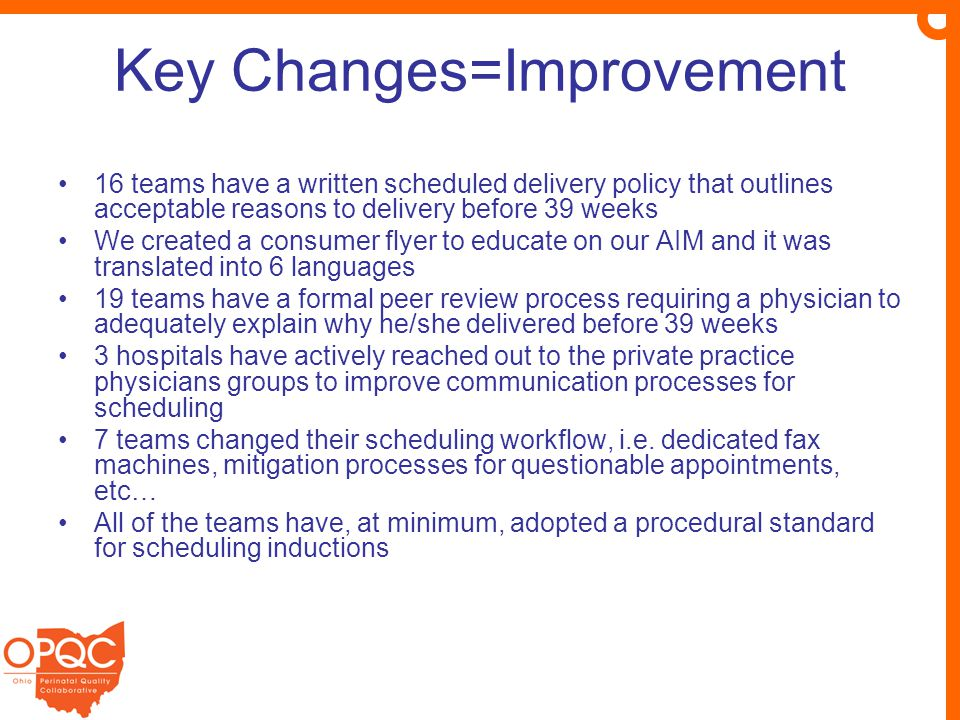 Key Changes=Improvement 16 teams have a written scheduled delivery policy that outlines acceptable reasons to delivery before 39 weeks We created a consumer flyer to educate on our AIM and it was translated into 6 languages 19 teams have a formal peer review process requiring a physician to adequately explain why he/she delivered before 39 weeks 3 hospitals have actively reached out to the private practice physicians groups to improve communication processes for scheduling 7 teams changed their scheduling workflow, i.e.