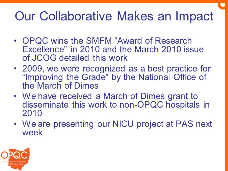 Our Collaborative Makes an Impact OPQC wins the SMFM Award of Research Excellence in 2010 and the March 2010 issue of JCOG detailed this work 2009, we were recognized as a best practice for Improving the Grade by the National Office of the March of Dimes We have received a March of Dimes grant to disseminate this work to non-OPQC hospitals in 2010 We are presenting our NICU project at PAS next week