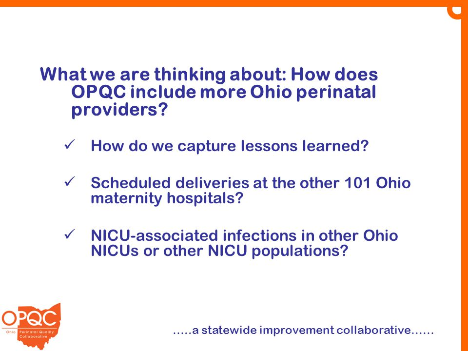 What we are thinking about: How does OPQC include more Ohio perinatal providers? How do we capture lessons learned? Scheduled deliveries at the other