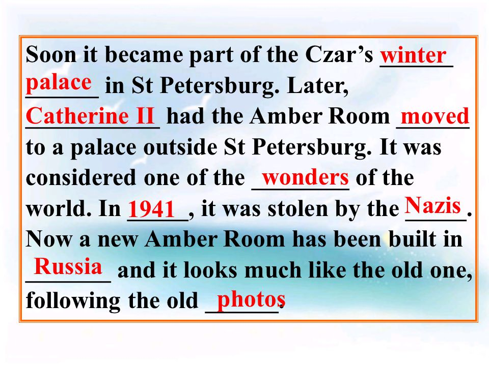 The Amber Room was ________ for the palace of Frederick I at first. The country's best ______ spent about ____ years making it. Several tons of ______