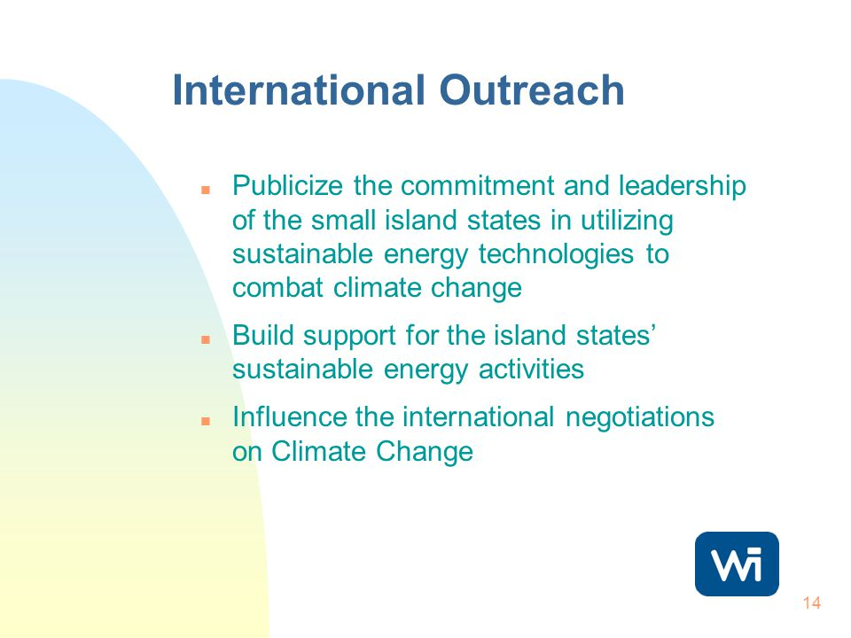14 International Outreach n Publicize the commitment and leadership of the small island states in utilizing sustainable energy technologies to combat