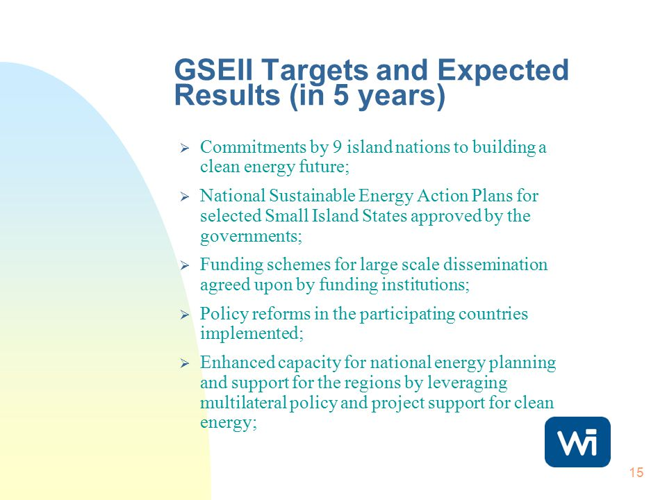15 GSEII Targets and Expected Results (in 5 years)  Commitments by 9 island nations to building a clean energy future;  National Sustainable Energy