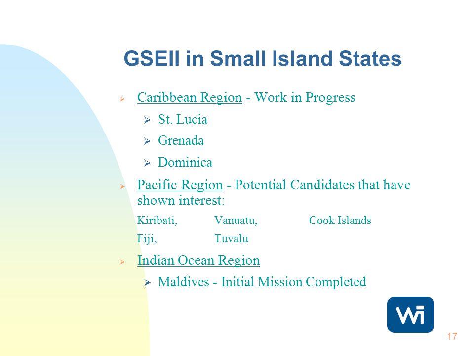 17 GSEII in Small Island States  Caribbean Region - Work in Progress  St. Lucia  Grenada  Dominica  Pacific Region - Potential Candidates that ha