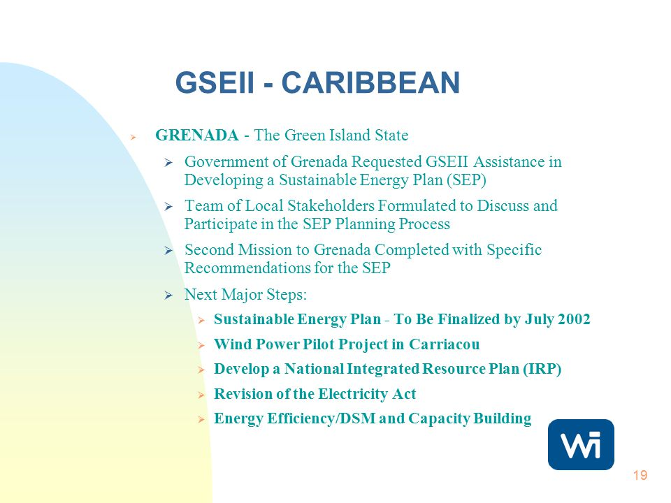 19 GSEII - CARIBBEAN  GRENADA - The Green Island State  Government of Grenada Requested GSEII Assistance in Developing a Sustainable Energy Plan (SEP)  Team of Local Stakeholders Formulated to Discuss and Participate in the SEP Planning Process  Second Mission to Grenada Completed with Specific Recommendations for the SEP  Next Major Steps:  Sustainable Energy Plan - To Be Finalized by July 2002  Wind Power Pilot Project in Carriacou  Develop a National Integrated Resource Plan (IRP)  Revision of the Electricity Act  Energy Efficiency/DSM and Capacity Building