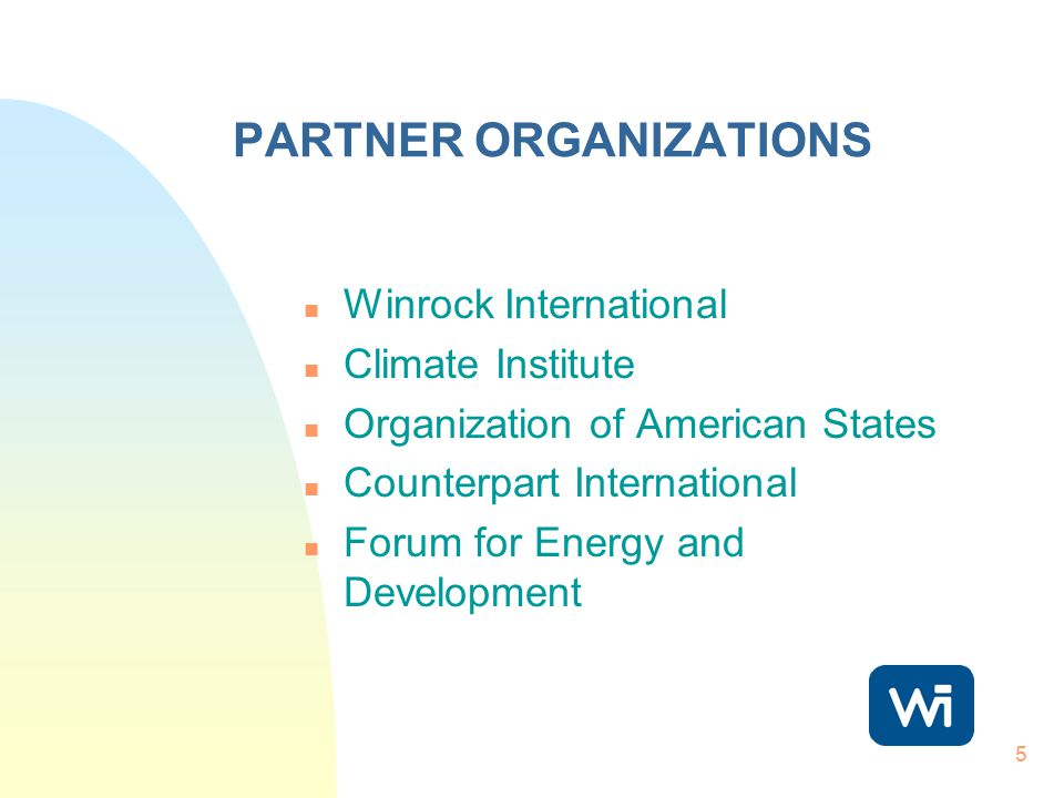5 PARTNER ORGANIZATIONS n Winrock International n Climate Institute n Organization of American States n Counterpart International n Forum for Energy a