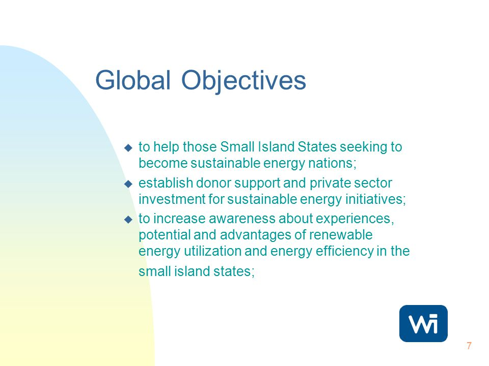 7 Global Objectives u to help those Small Island States seeking to become sustainable energy nations; u establish donor support and private sector inv