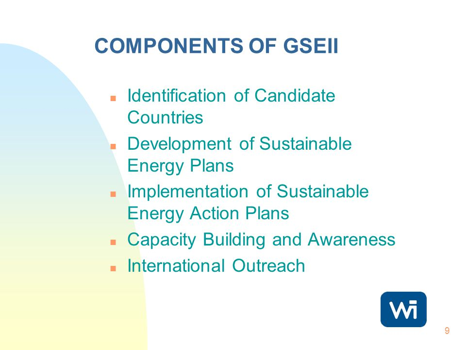 9 COMPONENTS OF GSEII n Identification of Candidate Countries n Development of Sustainable Energy Plans n Implementation of Sustainable Energy Action Plans n Capacity Building and Awareness n International Outreach
