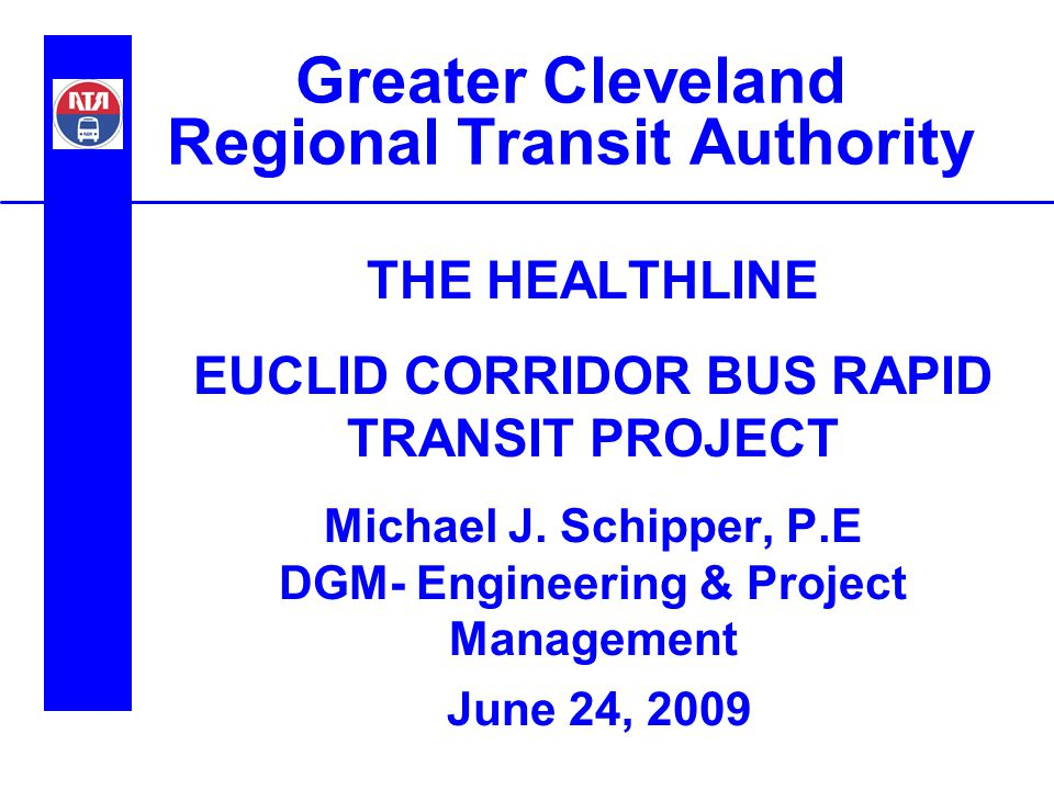 Greater Cleveland Regional Transit Authority THE HEALTHLINE EUCLID CORRIDOR BUS RAPID TRANSIT PROJECT Michael J. Schipper, P.E DGM- Engineering & Proj