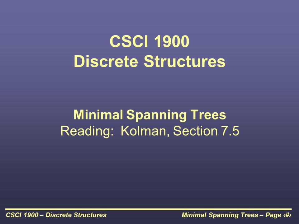 Minimal Spanning Trees – Page 1CSCI 1900 – Discrete Structures CSCI 1900 Discrete Structures Minimal Spanning Trees Reading: Kolman, Section 7.5
