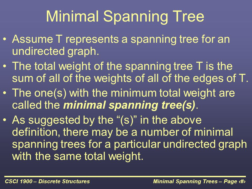 Minimal Spanning Trees – Page 10CSCI 1900 – Discrete Structures Minimal Spanning Tree Assume T represents a spanning tree for an undirected graph. The