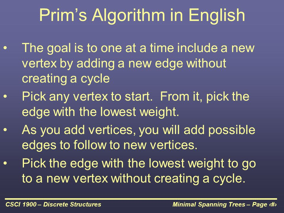 Minimal Spanning Trees – Page 13CSCI 1900 – Discrete Structures Prim's Algorithm in English The goal is to one at a time include a new vertex by adding a new edge without creating a cycle Pick any vertex to start.