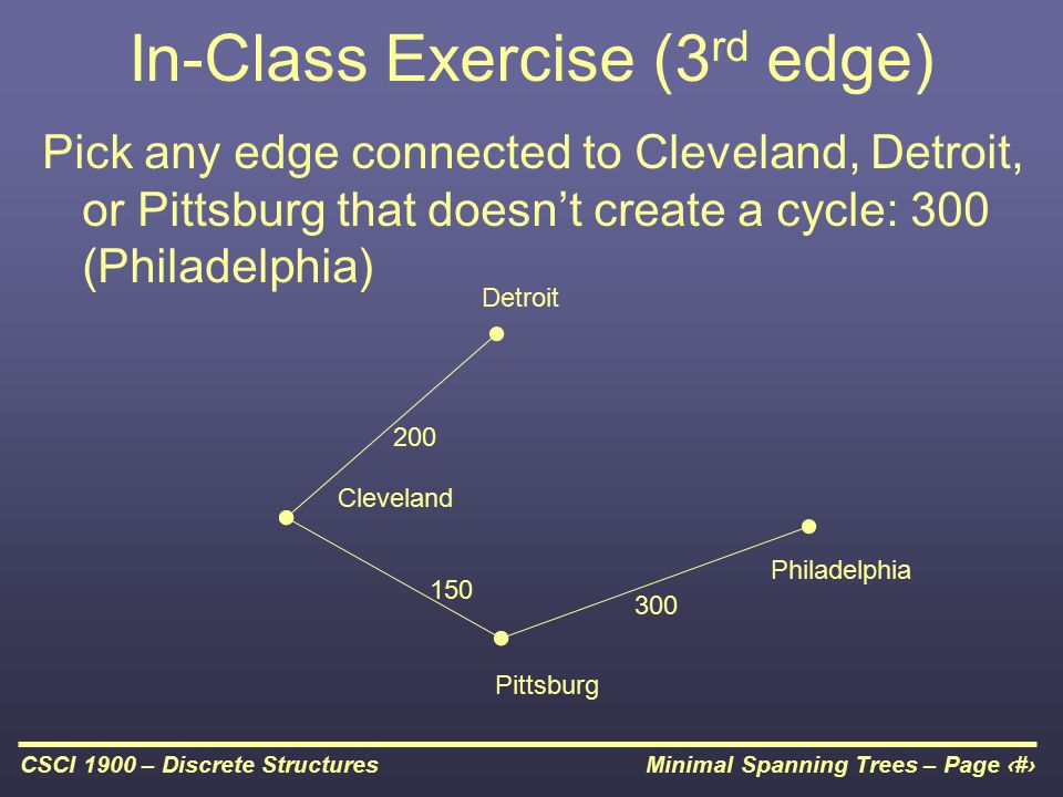 Minimal Spanning Trees – Page 16CSCI 1900 – Discrete Structures In-Class Exercise (3 rd edge) Pick any edge connected to Cleveland, Detroit, or Pittsb
