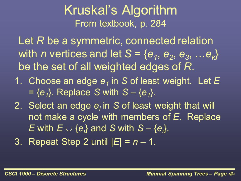 Minimal Spanning Trees – Page 18CSCI 1900 – Discrete Structures Kruskal's Algorithm From textbook, p. 284 Let R be a symmetric, connected relation wit
