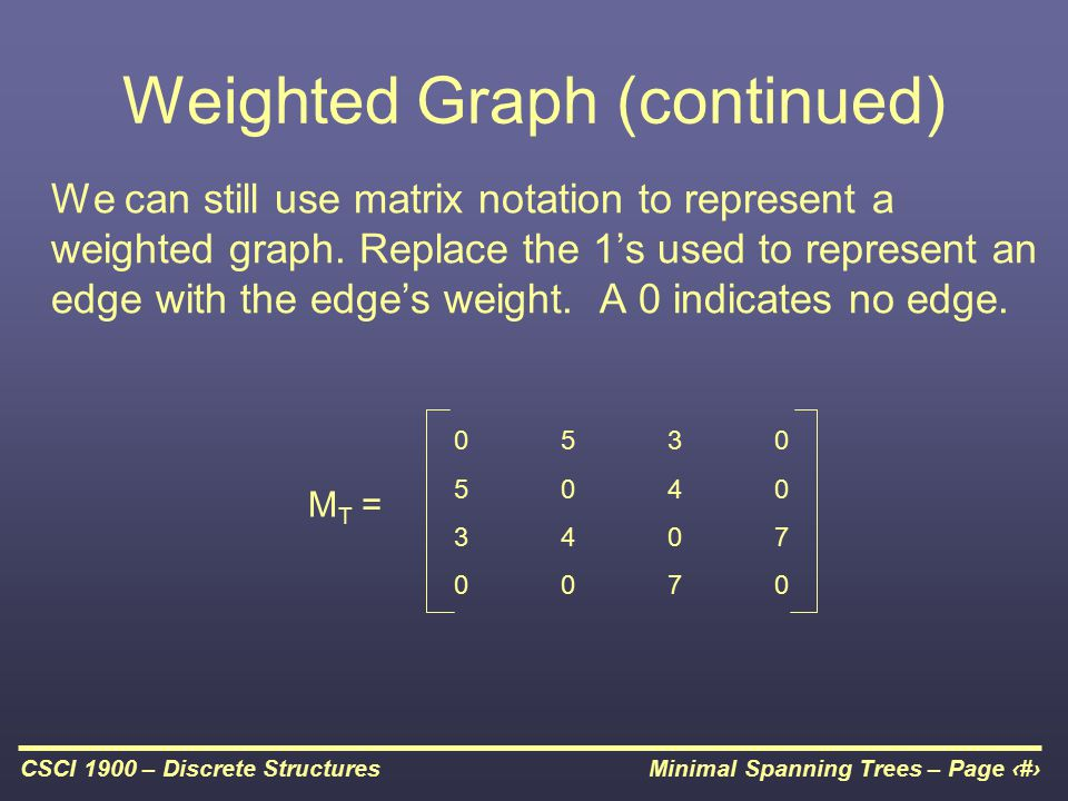 Minimal Spanning Trees – Page 8CSCI 1900 – Discrete Structures Weighted Graph (continued) We can still use matrix notation to represent a weighted graph.