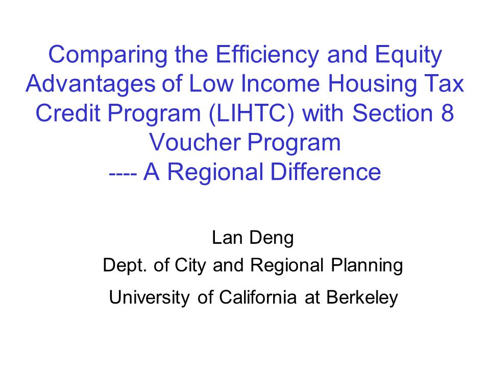 Comparing the Efficiency and Equity Advantages of Low Income Housing Tax Credit Program (LIHTC) with Section 8 Voucher Program ---- A Regional Difference Lan Deng Dept.