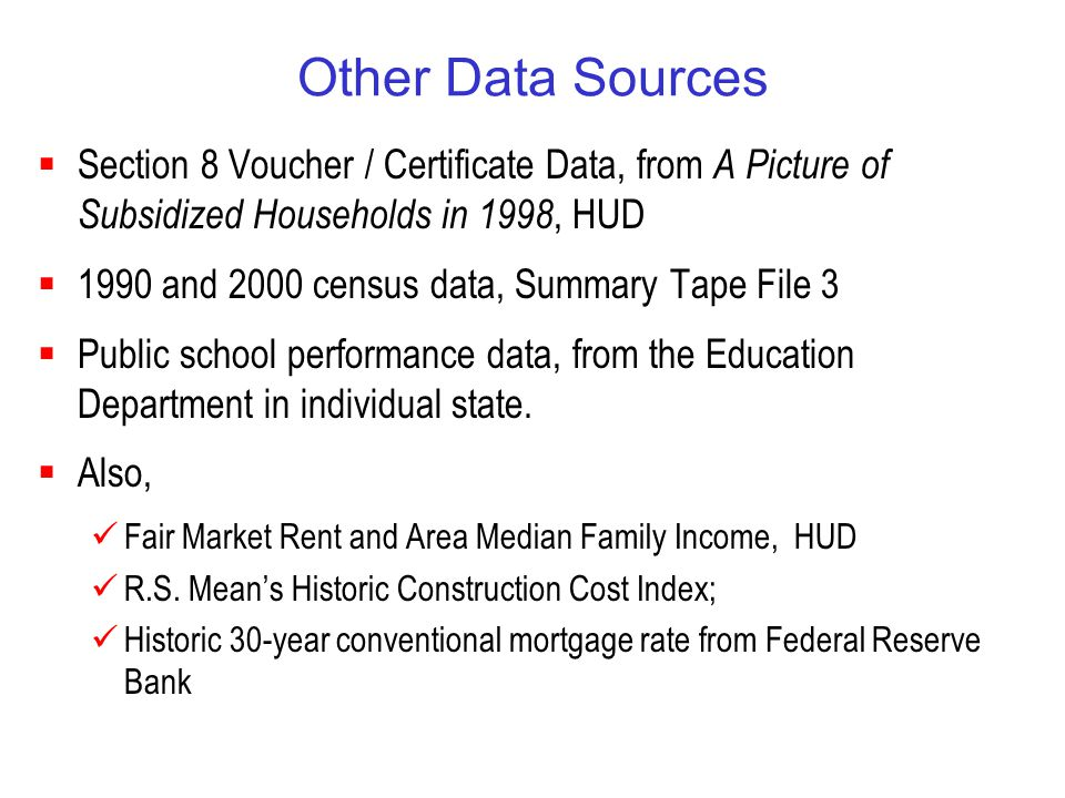Other Data Sources  Section 8 Voucher / Certificate Data, from A Picture of Subsidized Households in 1998, HUD  1990 and 2000 census data, Summary Tape File 3  Public school performance data, from the Education Department in individual state.