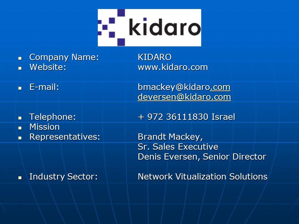 Company Name:KIDARO Company Name:KIDARO Website: www.kidaro.com Website: www.kidaro.com E-mail: bmackey@kidaro.com E-mail: bmackey@kidaro.com.com deversen@kidaro.com Telephone:+ 972 36111830 Israel Telephone:+ 972 36111830 Israel Mission Mission Representatives:Brandt Mackey, Representatives:Brandt Mackey, Sr.