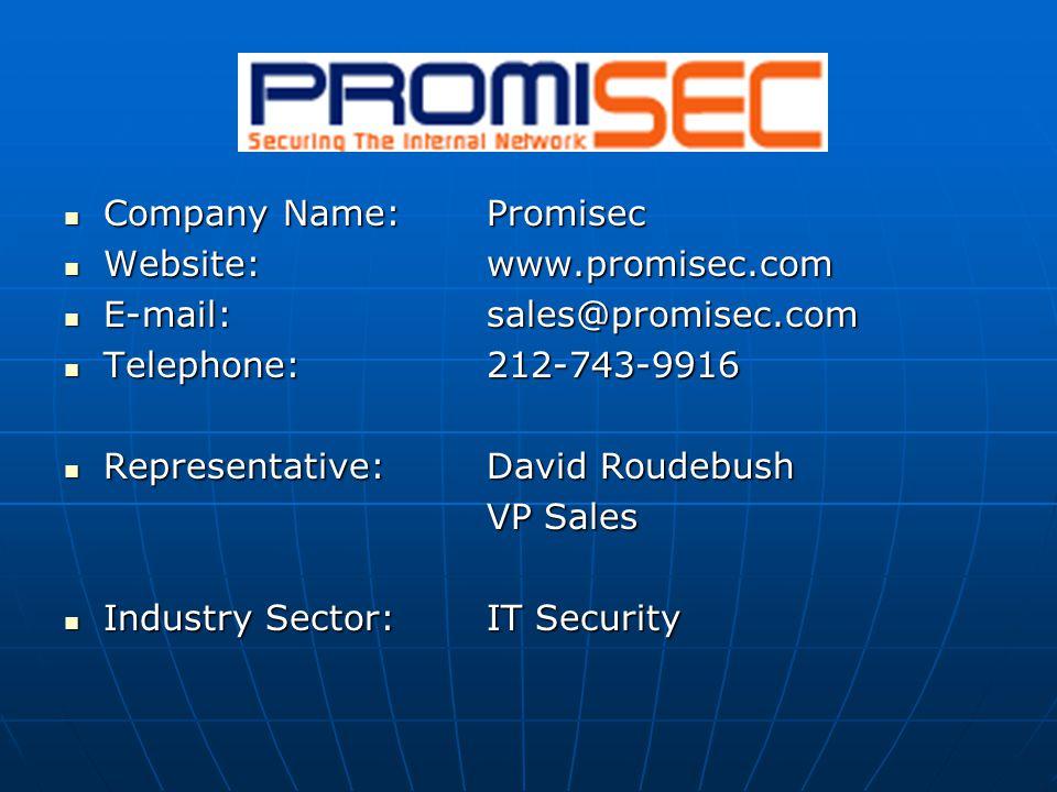 Company Name:Promisec Company Name:Promisec Website:www.promisec.com Website:www.promisec.com E-mail: sales@promisec.com E-mail: sales@promisec.com Telephone:212-743-9916 Telephone:212-743-9916 Representative:David Roudebush Representative:David Roudebush VP Sales Industry Sector:IT Security Industry Sector:IT Security