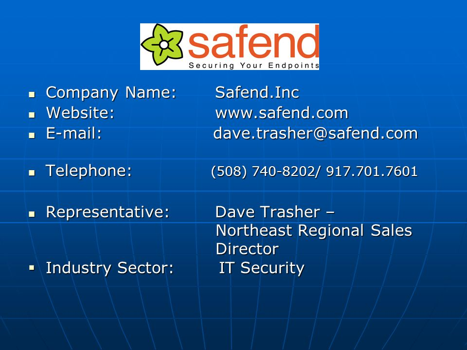 Company Name:Safend.Inc Company Name:Safend.Inc Website:www.safend.com Website:www.safend.com E-mail: dave.trasher@safend.com E-mail: dave.trasher@safend.com Telephone: (508) 740-8202/ 917.701.7601 Telephone: (508) 740-8202/ 917.701.7601 Representative:Dave Trasher – Representative:Dave Trasher – Northeast Regional Sales Northeast Regional Sales Director Director  Industry Sector: IT Security