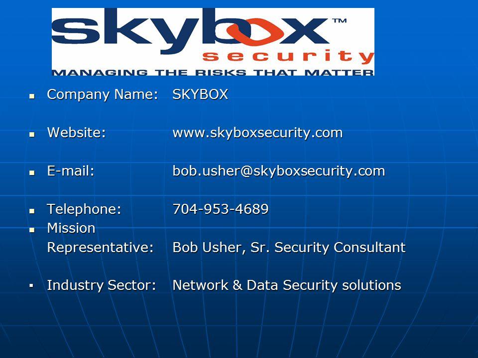Company Name:SKYBOX Company Name:SKYBOX Website:www.skyboxsecurity.com Website:www.skyboxsecurity.com E-mail: bob.usher@skyboxsecurity.com E-mail: bob.usher@skyboxsecurity.com Telephone:704-953-4689 Telephone:704-953-4689 Mission Mission Representative:Bob Usher, Sr.