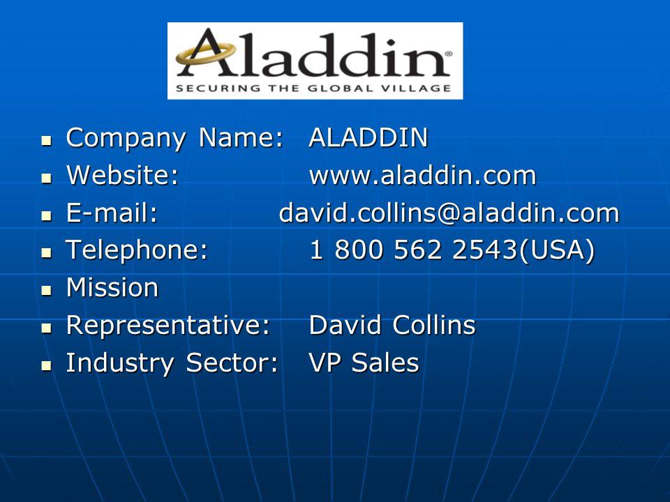 Company Name:ALADDIN Company Name:ALADDIN Website:www.aladdin.com Website:www.aladdin.com E-mail: david.collins@aladdin.com E-mail: david.collins@aladdin.com Telephone:1 800 562 2543(USA) Telephone:1 800 562 2543(USA) Mission Mission Representative:David Collins Representative:David Collins Industry Sector:VP Sales Industry Sector:VP Sales