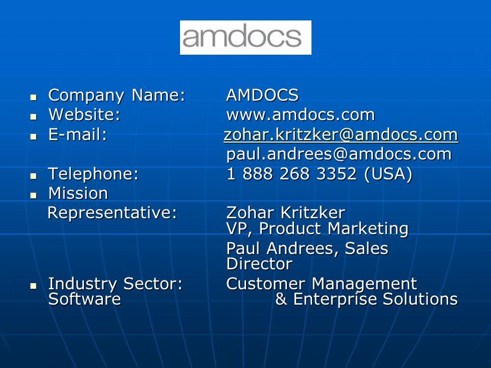 Company Name:AMDOCS Company Name:AMDOCS Website:www.amdocs.com Website:www.amdocs.com E-mail: zohar.kritzker@amdocs.com E-mail: zohar.kritzker@amdocs.comzohar.kritzker@amdocs.com paul.andrees@amdocs.com Telephone:1 888 268 3352 (USA) Telephone:1 888 268 3352 (USA) Mission Mission Representative:Zohar Kritzker VP, Product Marketing Representative:Zohar Kritzker VP, Product Marketing Paul Andrees, Sales Director Industry Sector:Customer Management Software & Enterprise Solutions Industry Sector:Customer Management Software & Enterprise Solutions