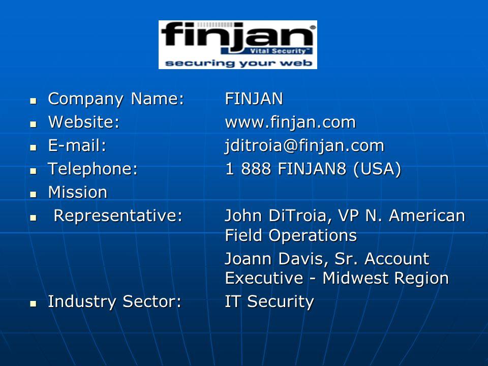Company Name:FINJAN Company Name:FINJAN Website:www.finjan.com Website:www.finjan.com E-mail: jditroia@finjan.com E-mail: jditroia@finjan.com Telephone:1 888 FINJAN8 (USA) Telephone:1 888 FINJAN8 (USA) Mission Mission Representative:John DiTroia, VP N.