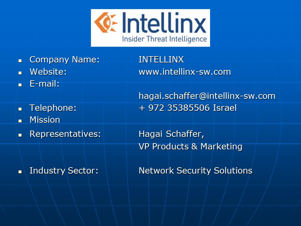Company Name:INTELLINX Company Name:INTELLINX Website: www.intellinx-sw.com Website: www.intellinx-sw.com E-mail: E-mail:hagai.schaffer@intellinx-sw.com Telephone:+ 972 35385506 Israel Telephone:+ 972 35385506 Israel Mission Mission Representatives:Hagai Schaffer, Representatives:Hagai Schaffer, VP Products & Marketing Industry Sector:Network Security Solutions Industry Sector:Network Security Solutions
