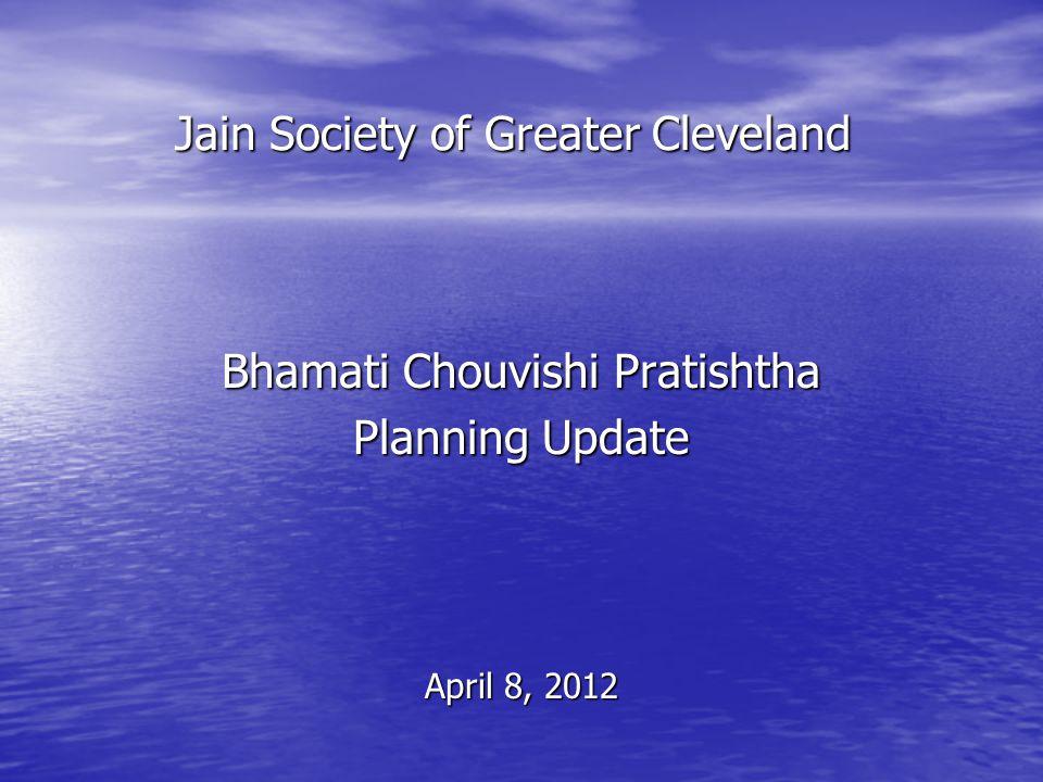 Jain Society of Greater Cleveland Bhamati Chouvishi Pratishtha Planning Update April 8, 2012