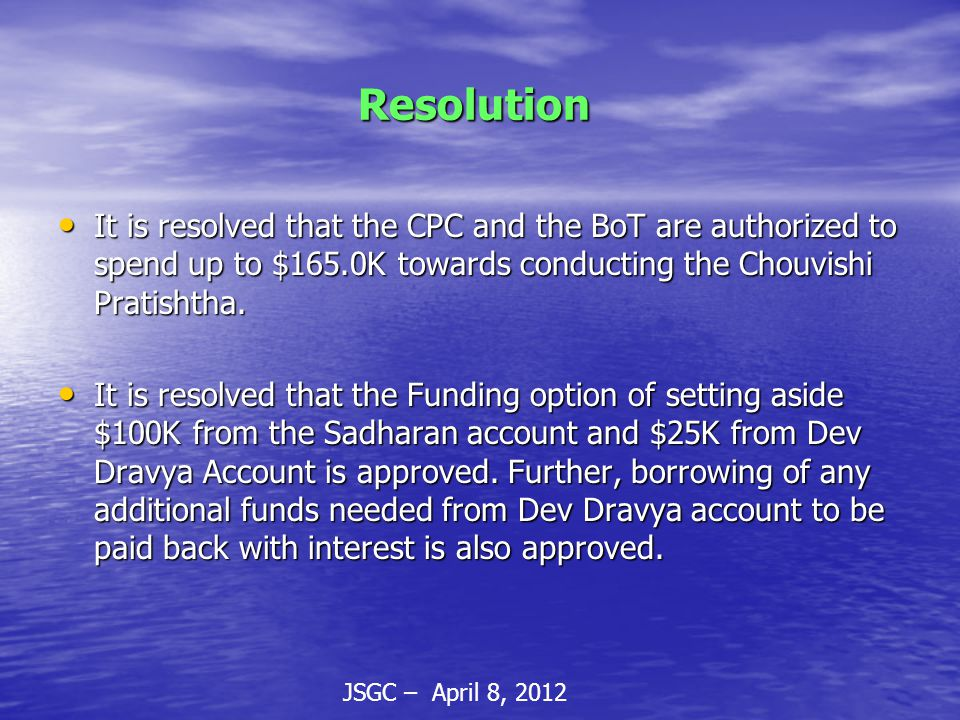 JSGC – April 8, 2012 Resolution Resolution It is resolved that the CPC and the BoT are authorized to spend up to $165.0K towards conducting the Chouvishi Pratishtha.