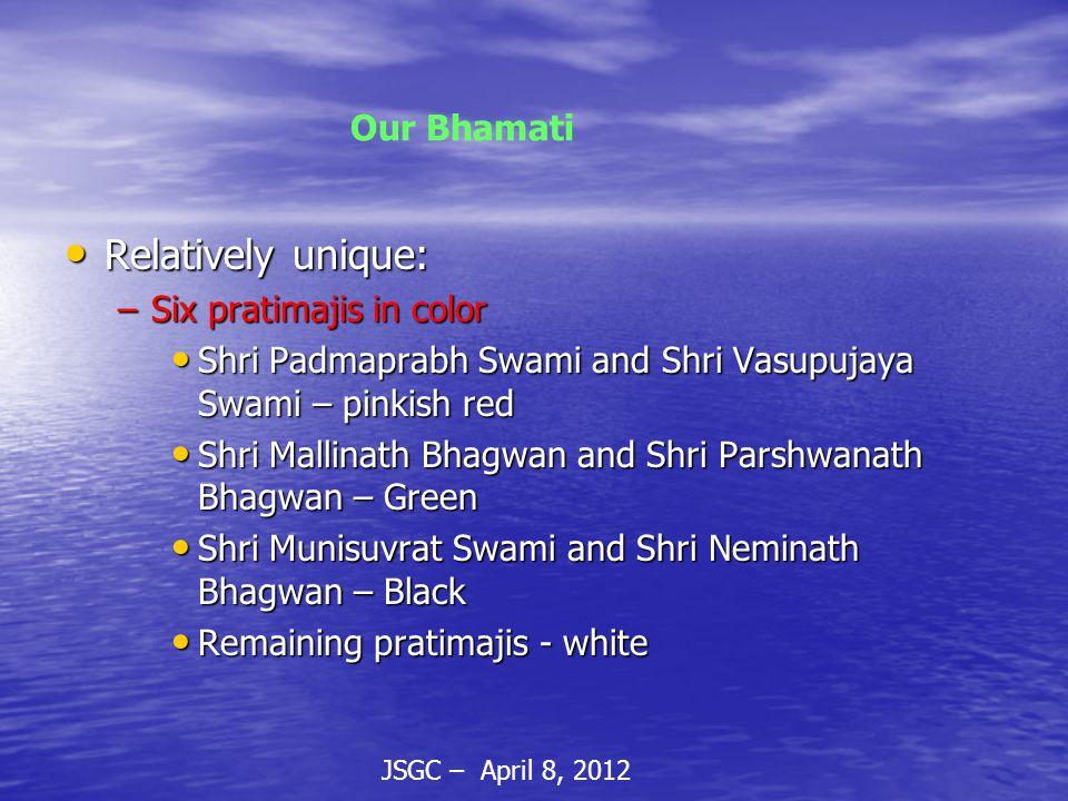 JSGC – April 8, 2012 Our Bhamati Relatively unique: Relatively unique: –Six pratimajis in color Shri Padmaprabh Swami and Shri Vasupujaya Swami – pinkish red Shri Padmaprabh Swami and Shri Vasupujaya Swami – pinkish red Shri Mallinath Bhagwan and Shri Parshwanath Bhagwan – Green Shri Mallinath Bhagwan and Shri Parshwanath Bhagwan – Green Shri Munisuvrat Swami and Shri Neminath Bhagwan – Black Shri Munisuvrat Swami and Shri Neminath Bhagwan – Black Remaining pratimajis - white Remaining pratimajis - white