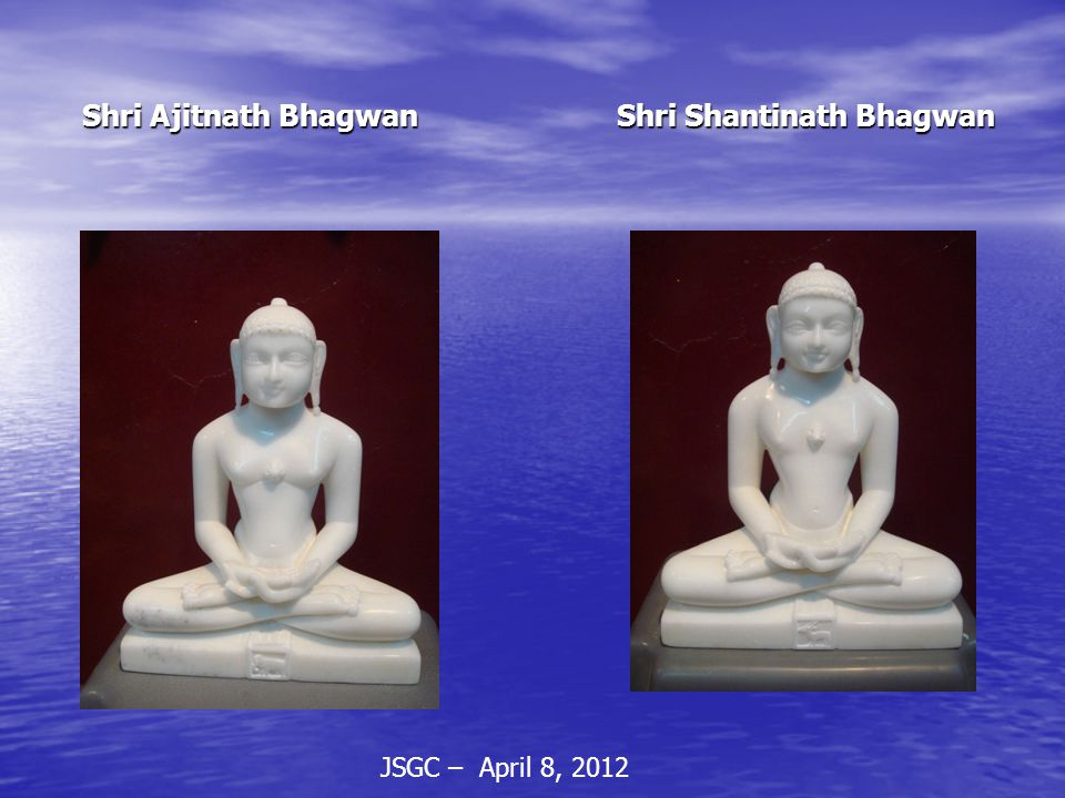 JSGC – April 8, 2012 Shri Ajitnath Bhagwan Shri Shantinath Bhagwan Shri Ajitnath Bhagwan Shri Shantinath Bhagwan