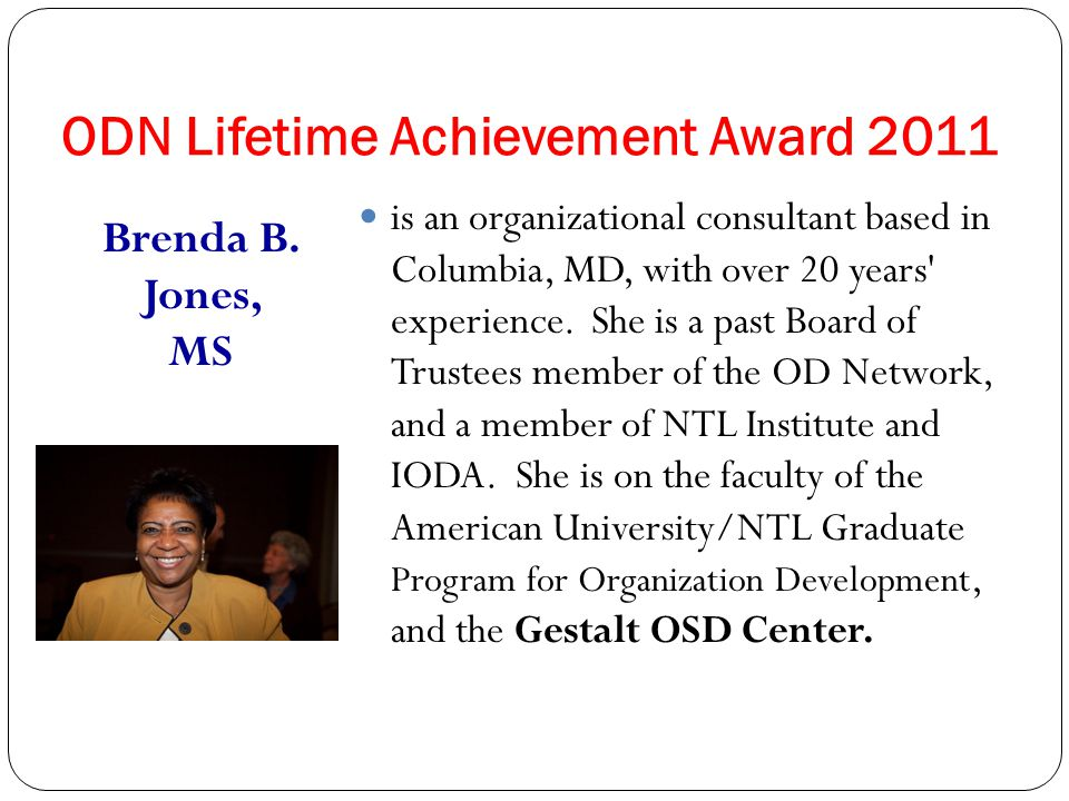 The ODN Lifetime Achievement Awards went to Gestalt OSD Faculty for 3 consecutive years: 2011 Brenda Jones OSD Faculty and current NTL Institute President 2010 Edwin C.
