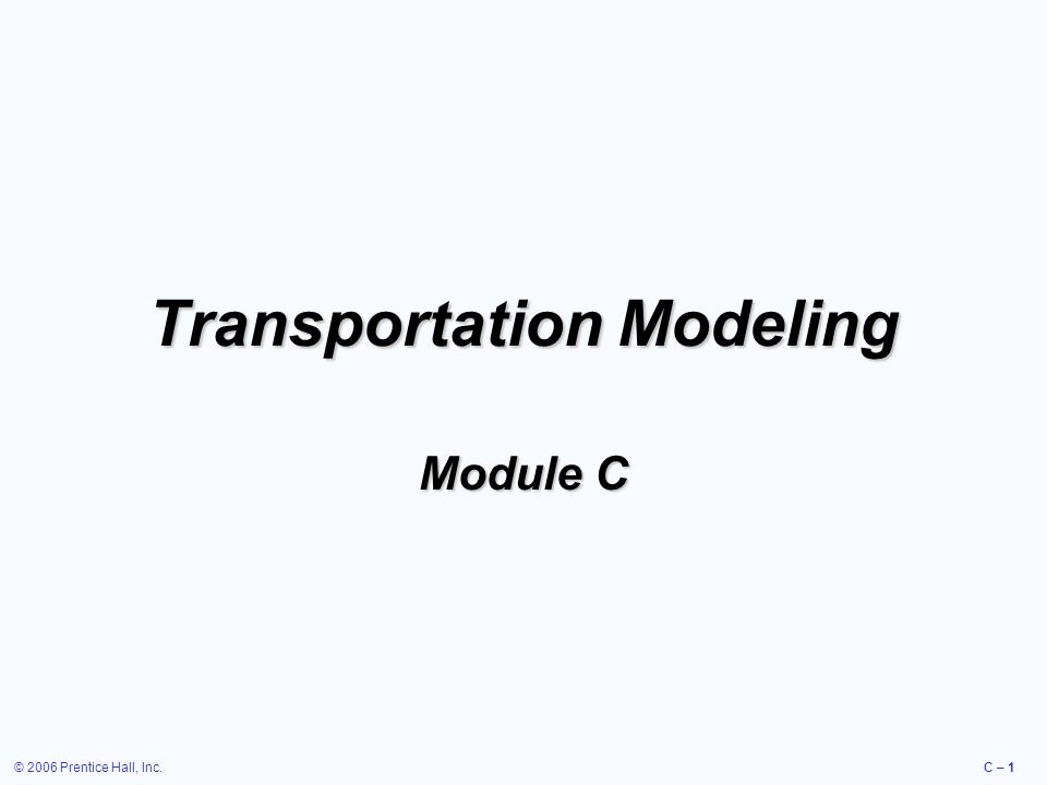 © 2006 Prentice Hall, Inc.C – 2 Transportation Modeling  An interactive procedure that finds the least costly means of moving products from a series of sources to a series of destinations  Can be used to help resolve distribution and location decisions