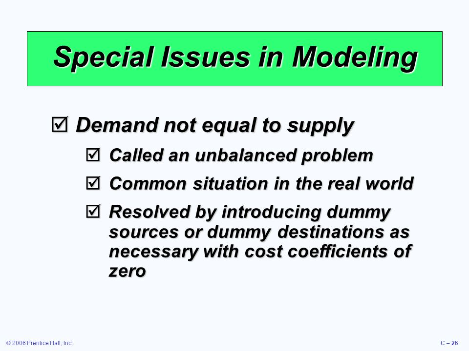 © 2006 Prentice Hall, Inc.C – 26 Special Issues in Modeling  Demand not equal to supply  Called an unbalanced problem  Common situation in the real world  Resolved by introducing dummy sources or dummy destinations as necessary with cost coefficients of zero