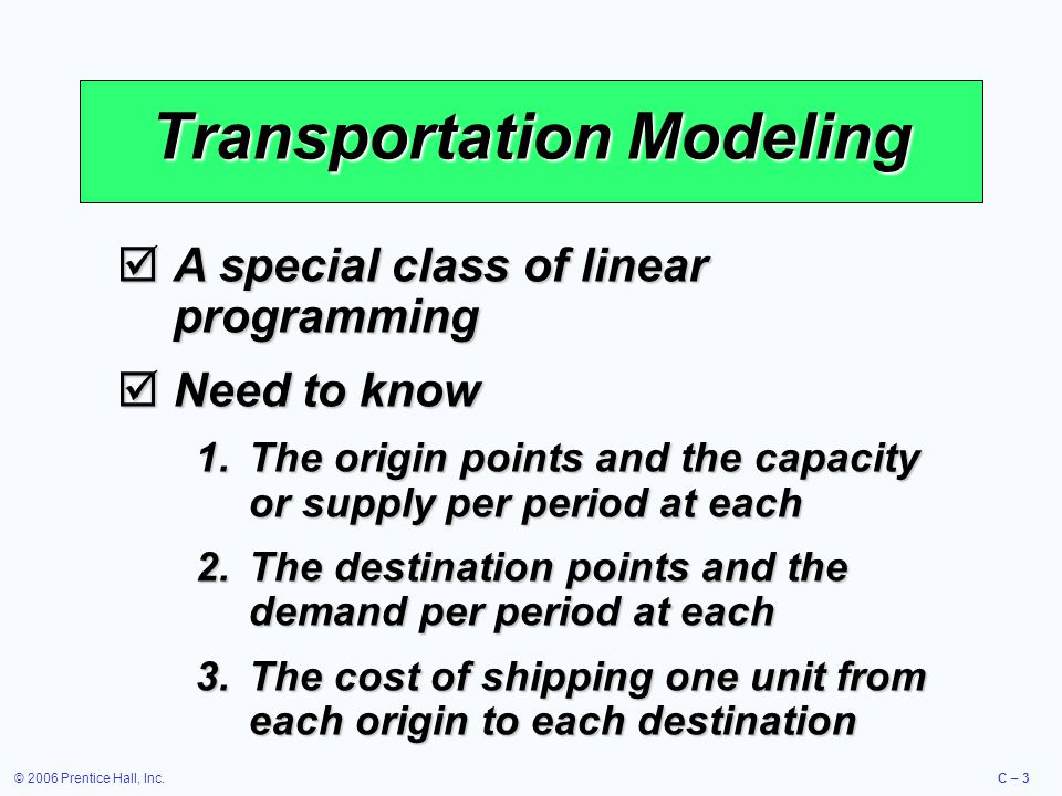 © 2006 Prentice Hall, Inc.C – 3 Transportation Modeling  A special class of linear programming  Need to know 1.The origin points and the capacity or