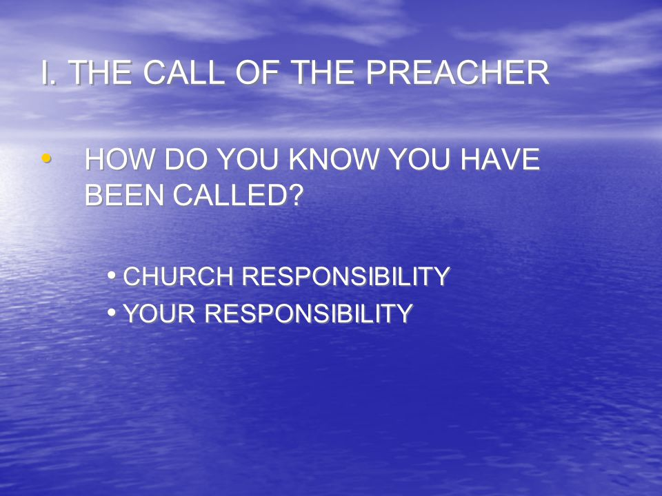 I. THE CALL OF THE PREACHER HOW DO YOU KNOW YOU HAVE BEEN CALLED? CHURCH RESPONSIBILITY YOUR RESPONSIBILITY HOW DO YOU KNOW YOU HAVE BEEN CALLED? CHUR
