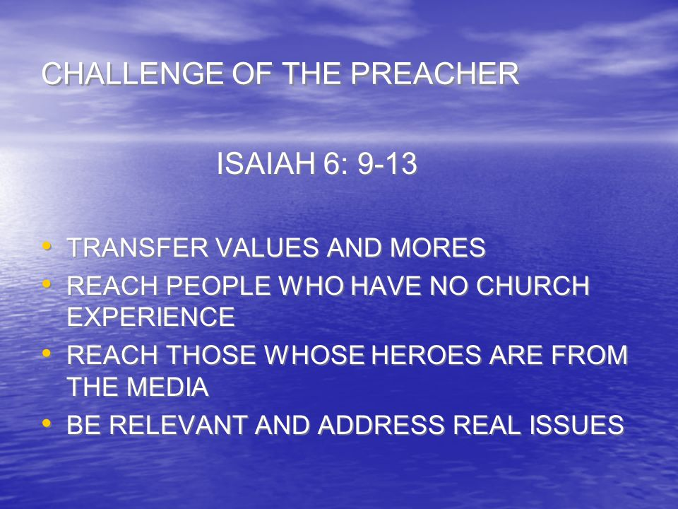 CHALLENGE OF THE PREACHER ISAIAH 6: 9-13 TRANSFER VALUES AND MORES REACH PEOPLE WHO HAVE NO CHURCH EXPERIENCE REACH THOSE WHOSE HEROES ARE FROM THE ME