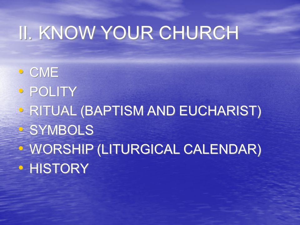 II. KNOW YOUR CHURCH CME POLITY RITUAL (BAPTISM AND EUCHARIST) SYMBOLS WORSHIP (LITURGICAL CALENDAR) HISTORY CME POLITY RITUAL (BAPTISM AND EUCHARIST)