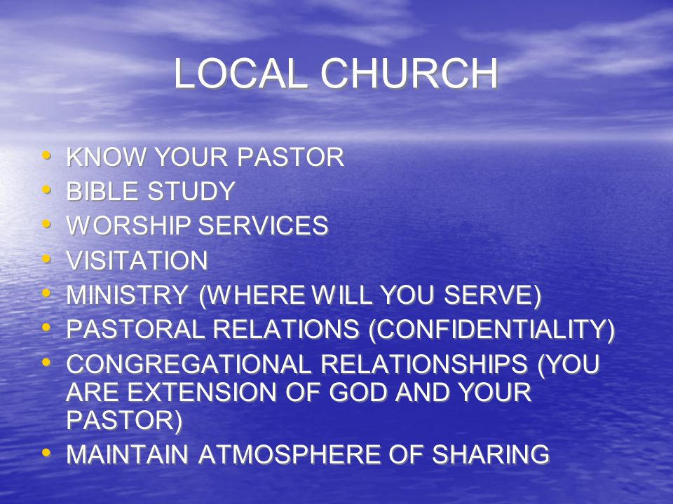 LOCAL CHURCH KNOW YOUR PASTOR BIBLE STUDY WORSHIP SERVICES VISITATION MINISTRY (WHERE WILL YOU SERVE) PASTORAL RELATIONS (CONFIDENTIALITY) CONGREGATIO